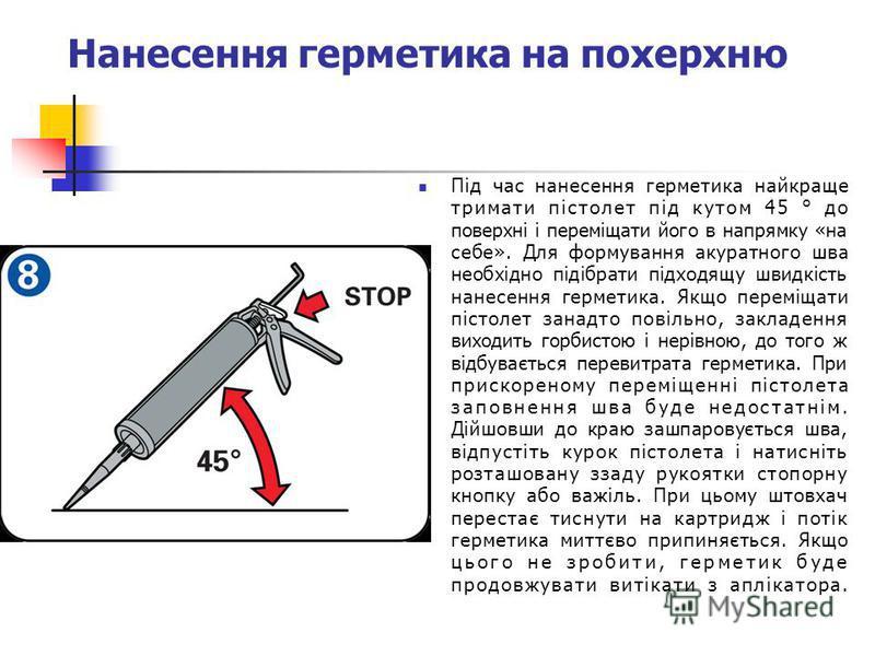 Нанесення герметика на похерхню Під час нанесення герметика найкраще тримати пістолет під кутом 45 ° до поверхні і переміщати його в напрямку «на себе». Для формування акуратного шва необхідно підібрати підходящу швидкість нанесення герметика. Якщо п
