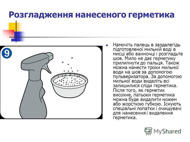 Розгладження нанесеного герметика Намочіть палець в заздалегідь підготовленої мильній воді в мисці або ванночці і розгладьте шов. Мило не дає герметику прилипнути до пальця. Також можна нанести трохи мильної води на шов за допомогою пульверизатора. З