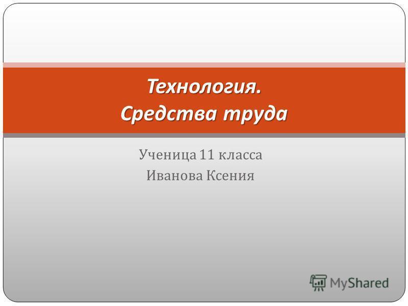 Ученица 11 класса Иванова Ксения Технология. Средства труда