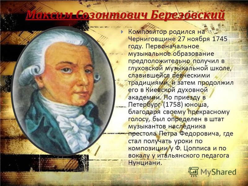 Максим Созонтович Березовский Композитор родился на Черниговщине 27 ноября 1745 году. Первоначальное музыкальное образование предположительно получил в глуховской музыкальной школе, славившейся певческими традициями, и затем продолжил его в Киевской