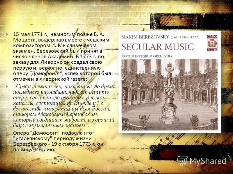 15 мая 1771 г., немногим позже В. А. Моцарта, выдержав вместе с чешским композитором И. Мысливечеком экзамен, Березовский был принят в число членов Академии. В 1773 г. по заказу для Ливорно он создал свою первую и, вероятно, единственную оперу