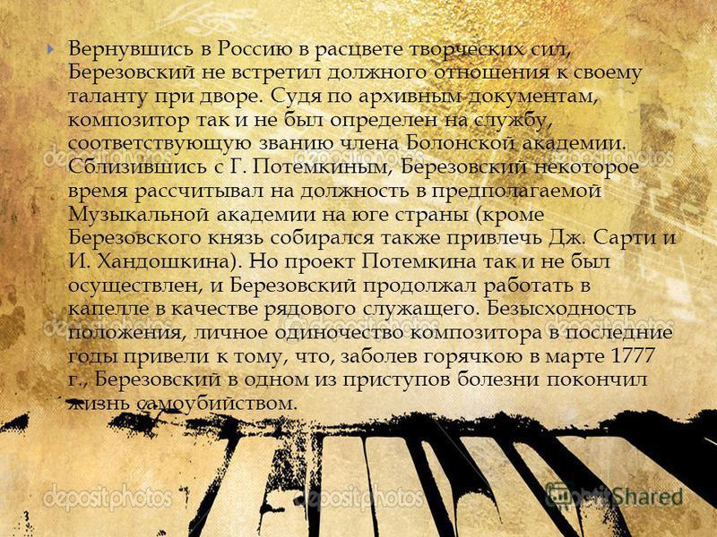 Вернувшись в Россию в расцвете творческих сил, Березовский не встретил должного отношения к своему таланту при дворе. Судя по архивным документам, композитор так и не был определен на службу, соответствующую званию члена Болонской академии. Сблизивши