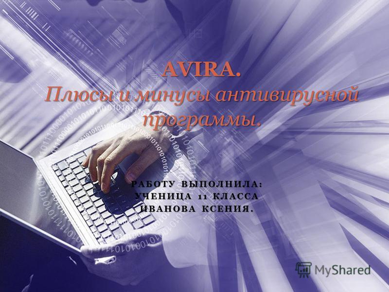 РАБОТУ ВЫПОЛНИЛА: УЧЕНИЦА 11 КЛАССА ИВАНОВА КСЕНИЯ. AVIRA. Плюсы и минусы антивирусной программы.
