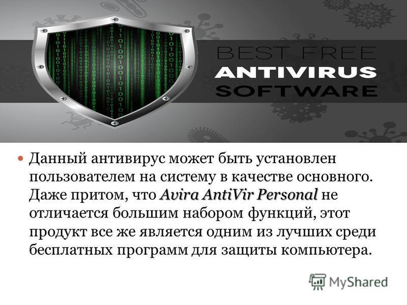 Avira AntiVir Personal Данный антивирус может быть установлен пользователем на систему в качестве основного. Даже притом, что Avira AntiVir Personal не отличается большим набором функций, этот продукт все же является одним из лучших среди бесплатных