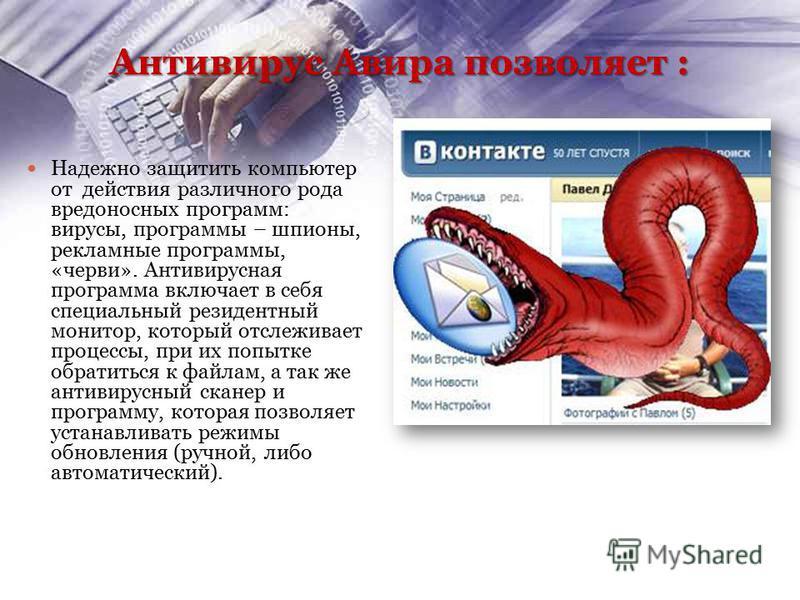 Антивирус Авира позволяет : Надежно защитить компьютер от действия различного рода вредоносных программ: вирусы, программы – шпионы, рекламные программы, «черви». Антивирусная программа включает в себя специальный резидентный монитор, который отслежи