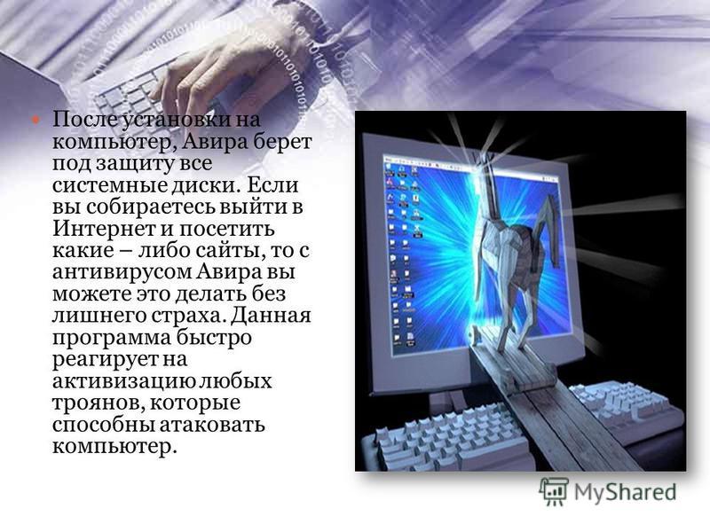 После установки на компьютер, Авира берет под защиту все системные диски. Если вы собираетесь выйти в Интернет и посетить какие – либо сайты, то с антивирусом Авира вы можете это делать без лишнего страха. Данная программа быстро реагирует на активиз