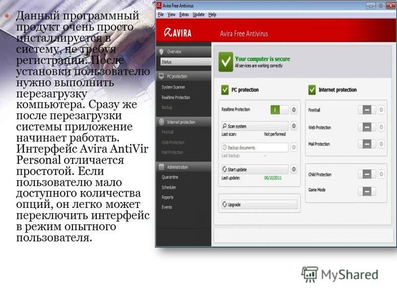 Данный программный продукт очень просто инсталлируется в систему, не требуя регистрации. После установки пользователю нужно выполнить перезагрузку компьютера. Сразу же после перезагрузки системы приложение начинает работать. Интерфейс Avira AntiVir P