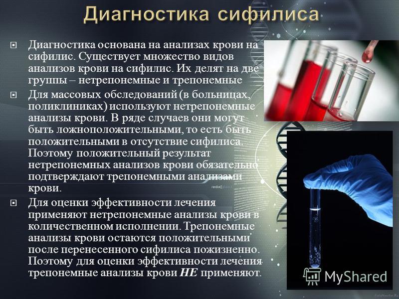Диагностика основана на анализах крови на сифилис. Существует множество видов анализов крови на сифилис. Их делят на две группы – нетрепонемные и трепонемные Для массовых обследований ( в больницах, поликлиниках ) используют нетрепонемные анализы кро