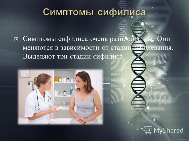 Симптомы сифилиса очень разнообразны. Они меняются в зависимости от стадии заболевания. Выделяют три стадии сифилиса.