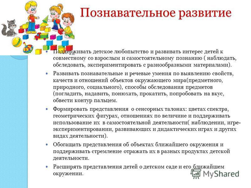 Познавательное развитие Познавательное развитие Поддерживать детское любопытство и развивать интерес детей к совместному со взрослым и самостоятельному познанию ( наблюдать, обследовать, экспериментировать с разнообразными материалами). Развивать поз
