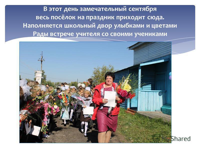 В этот день замечательный сентября весь посёлок на праздник приходит сюда. Наполняется школьный двор улыбками и цветами Рады встрече учителя со своими учениками