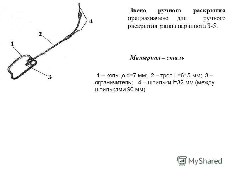 Звено ручного раскрытия предназначено для ручного раскрытия ранца парашюта З-5. Материал – сталь 1 – кольцо d=7 мм; 2 – трос L=615 мм; 3 – ограничитель; 4 – шпильки l=32 мм (между шпильками 90 мм)