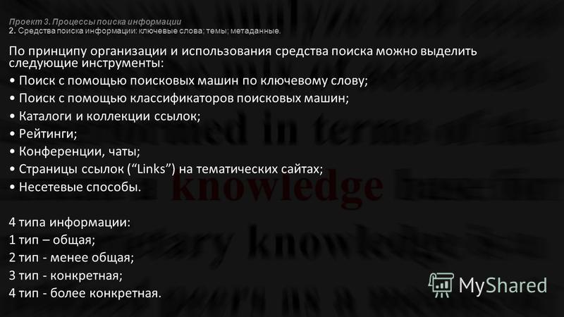Проект 3. Процессы поиска информации 2. Средства поиска информации: ключевые слова; темы; метаданные. По принципу организации и использования средства поиска можно выделить следующие инструменты: Поиск с помощью поисковых машин по ключевому слову; По