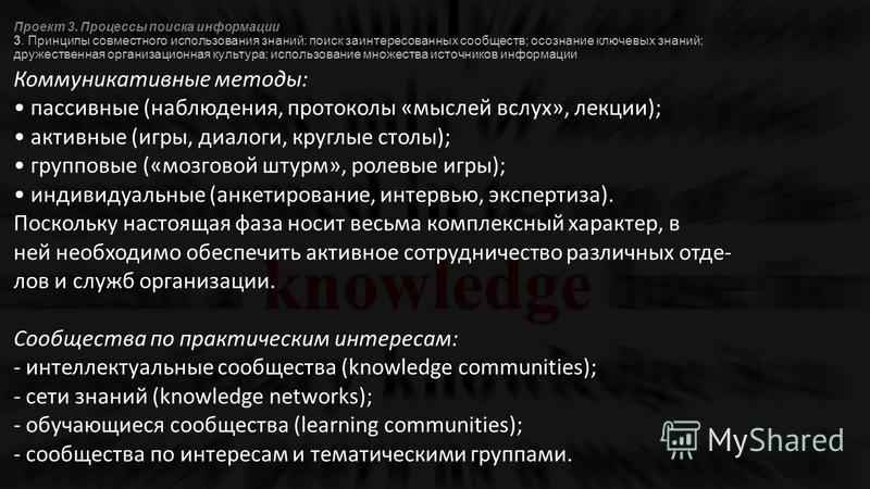 Проект 3. Процессы поиска информации 3. Принципы совместного использования знаний: поиск заинтересованных сообществ; осознание ключевых знаний; дружественная организационная культура; использование множества источников информации Коммуникативные мето