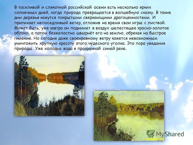 В тоскливой и слякотной российской осени есть несколько ярких солнечных дней, когда природа превращается в волшебную сказку. В такие дни деревья кажутся покрытыми сверкающими драгоценностями. И притихает непоседливый ветер, отложив на время свои игры