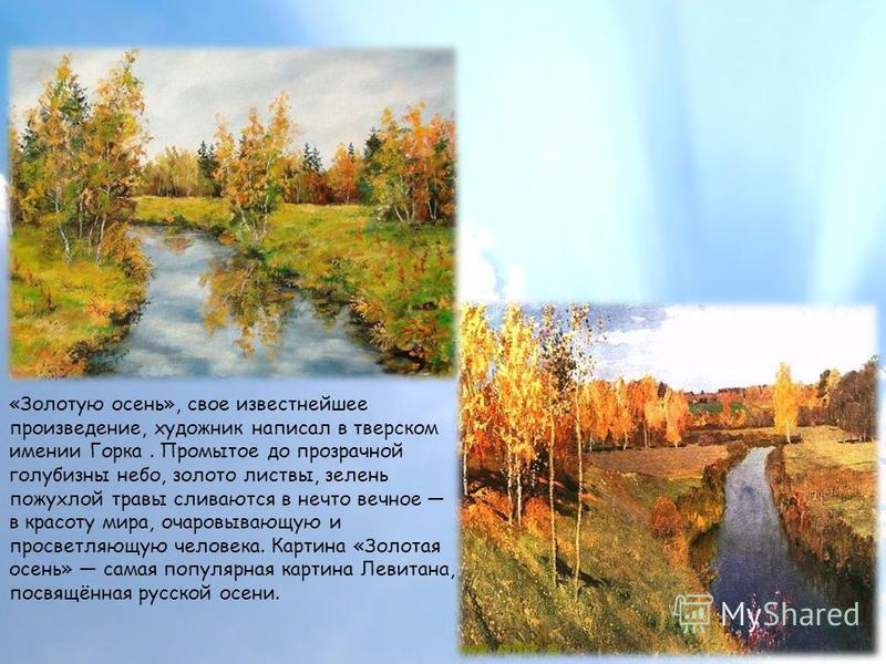 «Золотую осень», свое известнейшее произведение, художник написал в тверском имении Горка. Промытое до прозрачной голубизны небо, золото листвы, зелень пожухлой травы сливаются в нечто вечное в красоту мира, очаровывающую и просветляющую человека. Ка