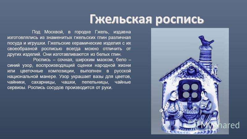 Под Москвой, в городке Гжель, издавна изготовлялись из знаменитых гжельских глин различная посуда и игрушки. Гжельские керамические изделия с их своеобразной росписью всегда можно отличить от других изделий. Они изготавливаются из белых глин. Роспись