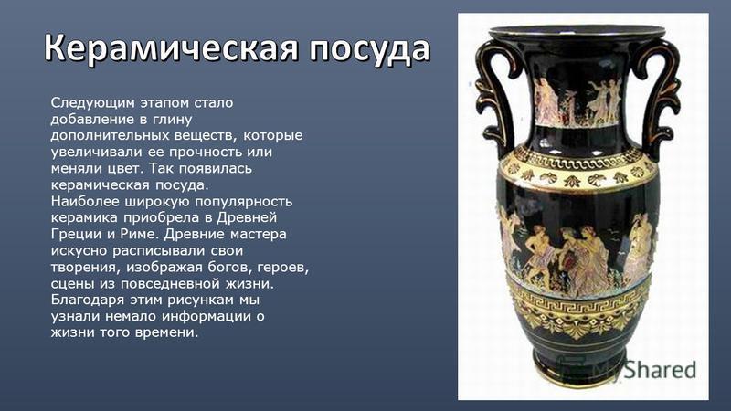 Следующим этапом стало добавление в глину дополнительных веществ, которые увеличивали ее прочность или меняли цвет. Так появилась керамическая посуда. Наиболее широкую популярность керамика приобрела в Древней Греции и Риме. Древние мастера искусно р