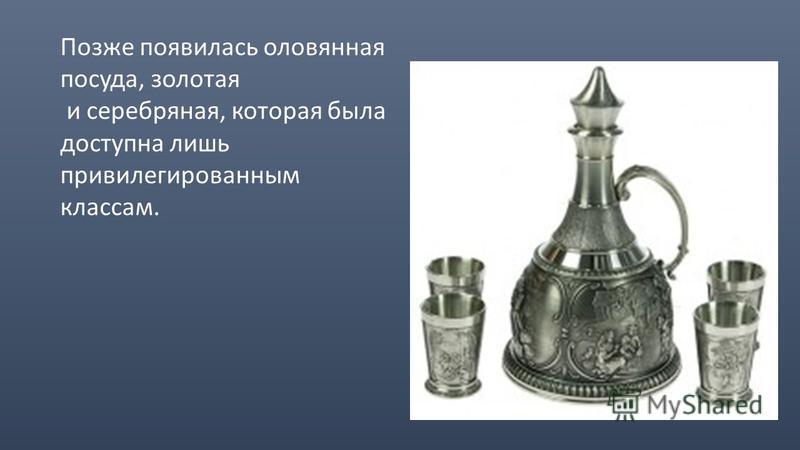 Позже появилась оловянная посуда, золотая и серебряная, которая была доступна лишь привилегированным классам.