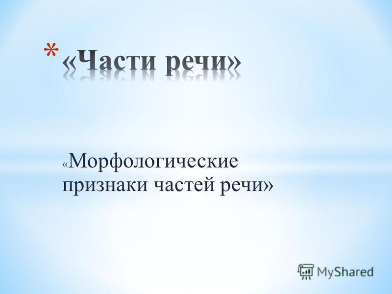 « Морфологические признаки частей речи»