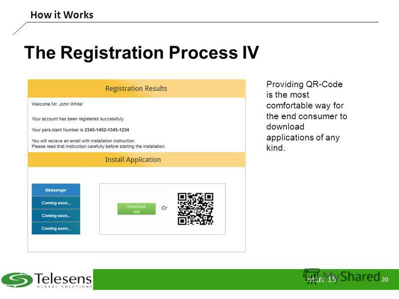 The Registration Process IV März 15 20 How it Works Providing QR-Code is the most comfortable way for the end consumer to download applications of any kind.