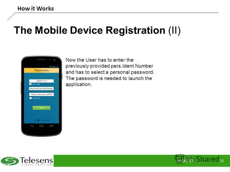 The Mobile Device Registration (II) März 15 22 How it Works Now the User has to enter the previously provided pers.Ident Number and has to select a personal password. The password is needed to launch the application.