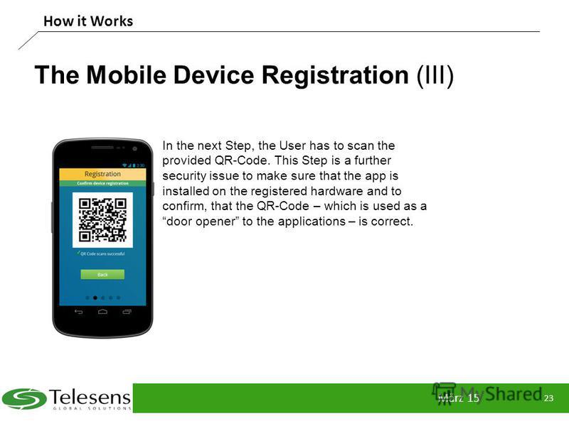 The Mobile Device Registration (III) März 15 23 How it Works In the next Step, the User has to scan the provided QR-Code. This Step is a further security issue to make sure that the app is installed on the registered hardware and to confirm, that the