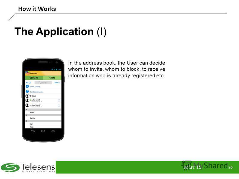 The Application (I) März 15 26 How it Works In the address book, the User can decide whom to invite, whom to block, to receive information who is already registered etc.