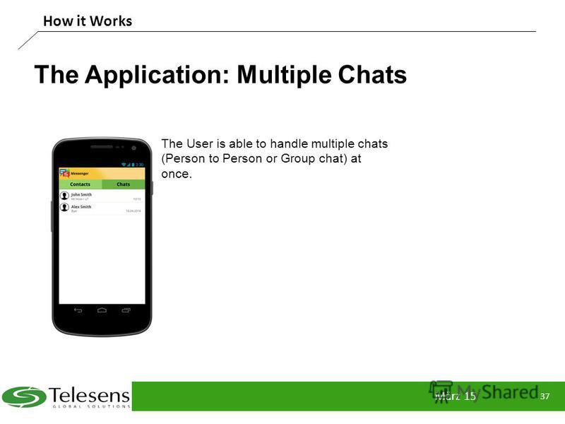 The Application: Multiple Chats März 15 37 How it Works The User is able to handle multiple chats (Person to Person or Group chat) at once.
