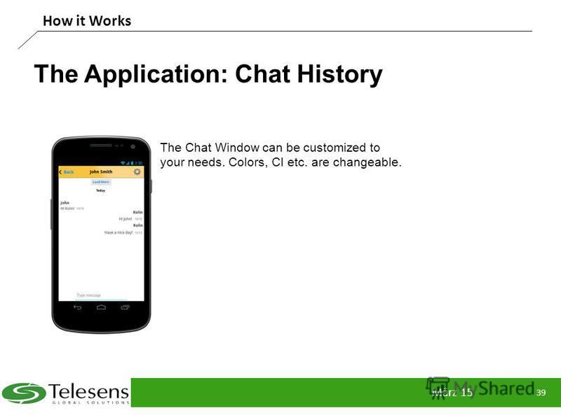 The Application: Chat History März 15 39 How it Works The Chat Window can be customized to your needs. Colors, CI etc. are changeable.