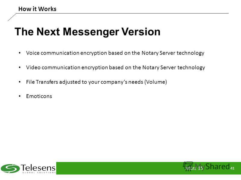 The Next Messenger Version März 15 41 How it Works Voice communication encryption based on the Notary Server technology Video communication encryption based on the Notary Server technology File Transfers adjusted to your companys needs (Volume) Emoti