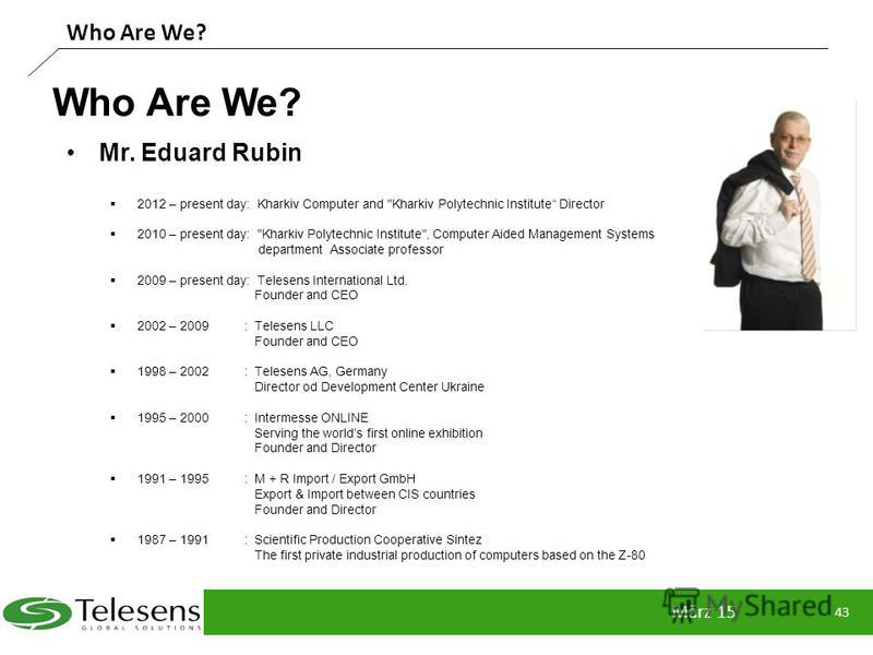 Who Are We? März 15 43 Who Are We? Mr. Eduard Rubin 2012 – present day: Kharkiv Computer and