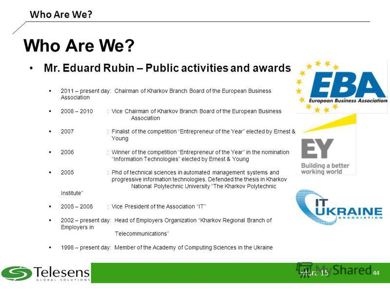 Who Are We? März 15 44 Who Are We? Mr. Eduard Rubin – Public activities and awards 2011 – present day: Chairman of Kharkov Branch Board of the European Business Association 2008 – 2010: Vice Chairman of Kharkov Branch Board of the European Business A