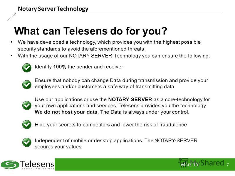 What can Telesens do for you? März 15 7 Notary Server Technology Identify 100% the sender and receiver Ensure that nobody can change Data during transmission and provide your employees and/or customers a safe way of transmitting data Use our applicat