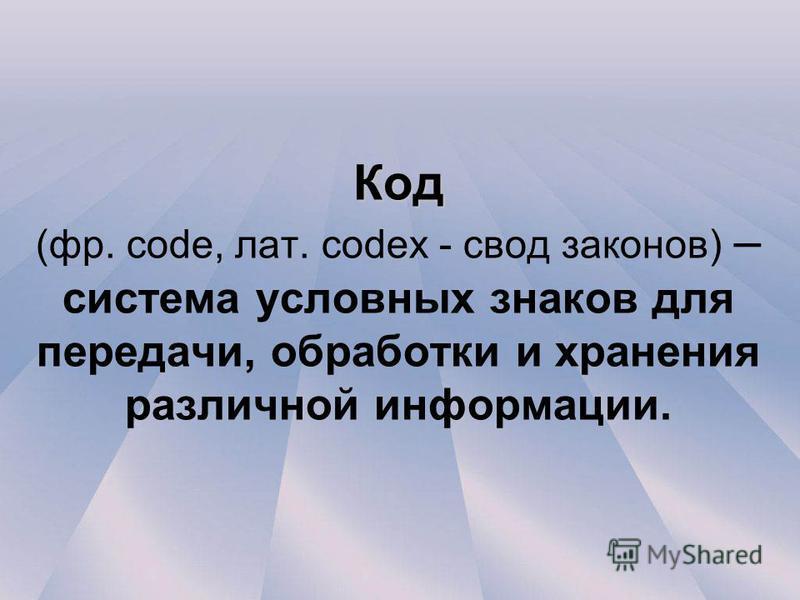 Код Код (фр. code, лат. codex - свод законов) – система условных знаков для передачи, обработки и хранения различной информации.