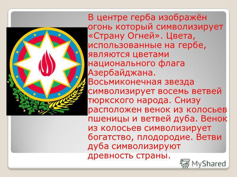 В центре герба изображён огонь который символизирует «Страну Огней». Цвета, использованные на гербе, являются цветами национального флага Азербайджана. Восьмиконечная звезда символизирует восемь ветвей тюркского народа. Снизу расположен венок из коло