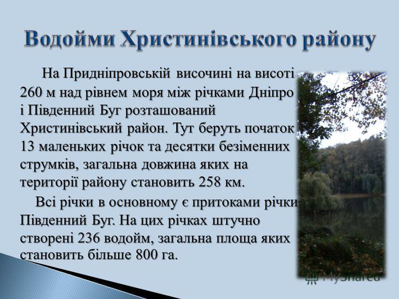 На Придніпровській височині на висоті 260 м над рівнем моря між річками Дніпро і Південний Буг розташований Христинівський район. Тут беруть початок 13 маленьких річок та десятки безіменних струмків, загальна довжина яких на території району становит