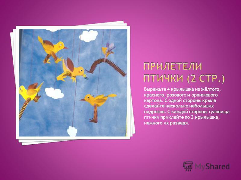 Вырежьте 4 крылышка из жёлтого, красного, розового и оранжевого картона. С одной стороны крыла сделайте несколько небольших надрезов. С каждой стороны туловища птички приклейте по 2 крылышка, немного их разведя.