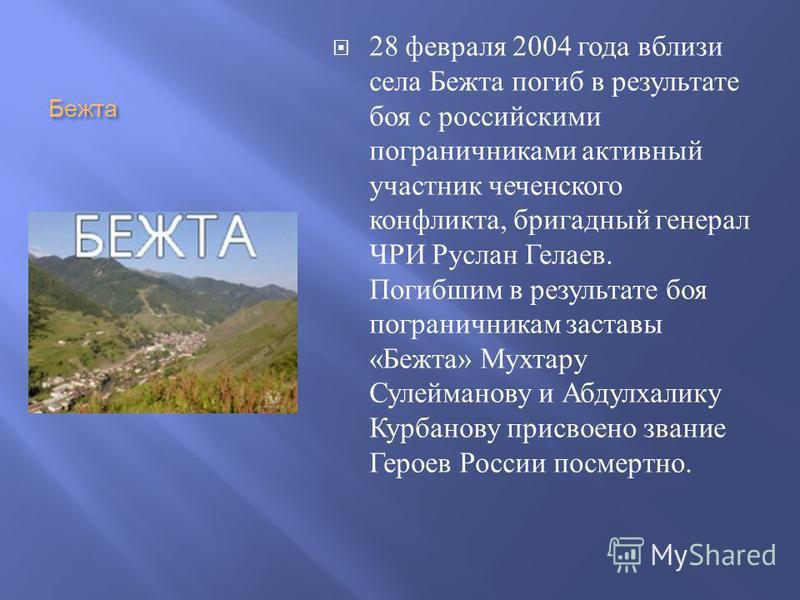 Бежта 28 февраля 2004 года вблизи села Бежта погиб в результате боя с российскими пограничниками активный участник чеченского конфликта, бригадный генерал ЧРИ Руслан Гелаев. Погибшим в результате боя пограничникам заставы « Бежта » Мухтару Сулейманов