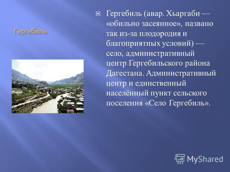 Гергебиль Гергебиль ( авар. Хьаргаби « обильно засеянное », названо так из - за плодородия и благоприятных условий ) село, административный центр Гергебильского района Дагестана. Административный центр и единственный населённый понкт сельского поселе