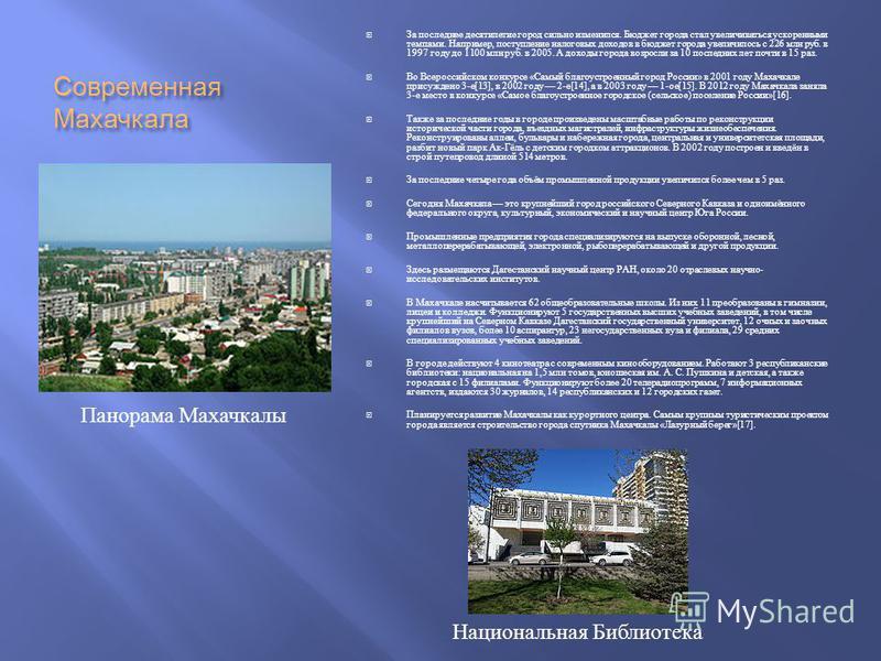 Современная Махачкала За последнее десятилетие город сильно изменился. Бюджет города стал увеличиваться ускоренными темпами. Например, поступление налоговых доходов в бюджет города увеличилось с 226 млн руб. в 1997 году до 1100 млн руб. в 2005. А дох