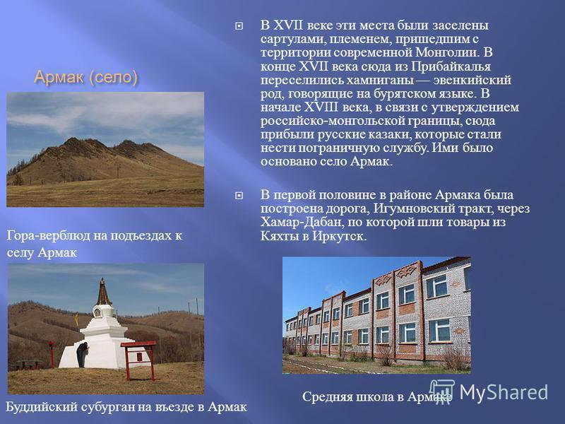 Армак ( село ) В XVII веке эти места были заселены сартулами, племенем, пришедшим с территории современной Монголии. В конце XVII века сюда из Прибайкалья переселились хамниганы эвенкийский род, говорящие на бурятском языке. В начале XVIII века, в св