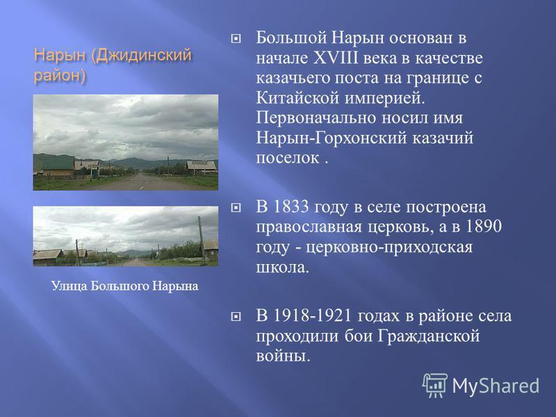 Нарын ( Джидинский район ) Большой Нарын основан в начале XVIII века в качестве казачьего поста на границе с Китайской империей. Первоначально носил имя Нарын - Горхонский казачий поселок. В 1833 году в селе построена православная церковь, а в 1890 г