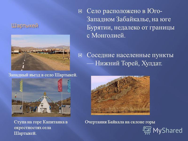 Шартыкей Село расположено в Юго - Западном Забайкалье, на юге Бурятии, недалеко от границы с Монголией. Соседние населенные пункты Нижний Торей, Хулдат. Западный въезд в село Шартыкей. Ступа на горе Капитанка в окрестностях села Шартыкей. Очертания Б