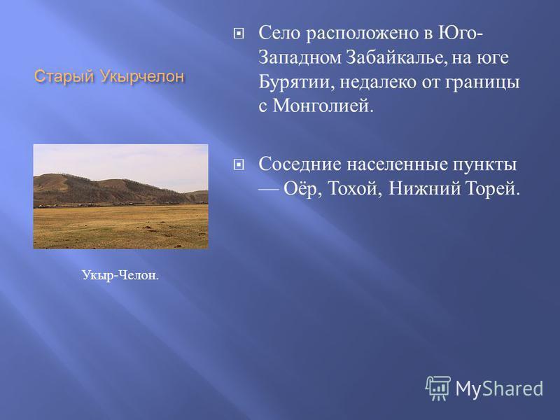 Старый Укырчелон Село расположено в Юго - Западном Забайкалье, на юге Бурятии, недалеко от границы с Монголией. Соседние населенные пункты Оёр, Тохой, Нижний Торей. Укыр - Челон.