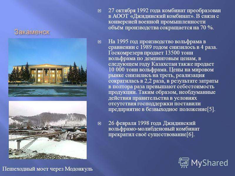 Закаменск 27 октября 1992 года комбинат преобразован в АООТ « Джидинский комбинат ». В связи с конверсией военной промышленности объём производства сокращается на 70 %. На 1995 год производство вольфрама в сравнении с 1989 годом снизилось в 4 раза. Г