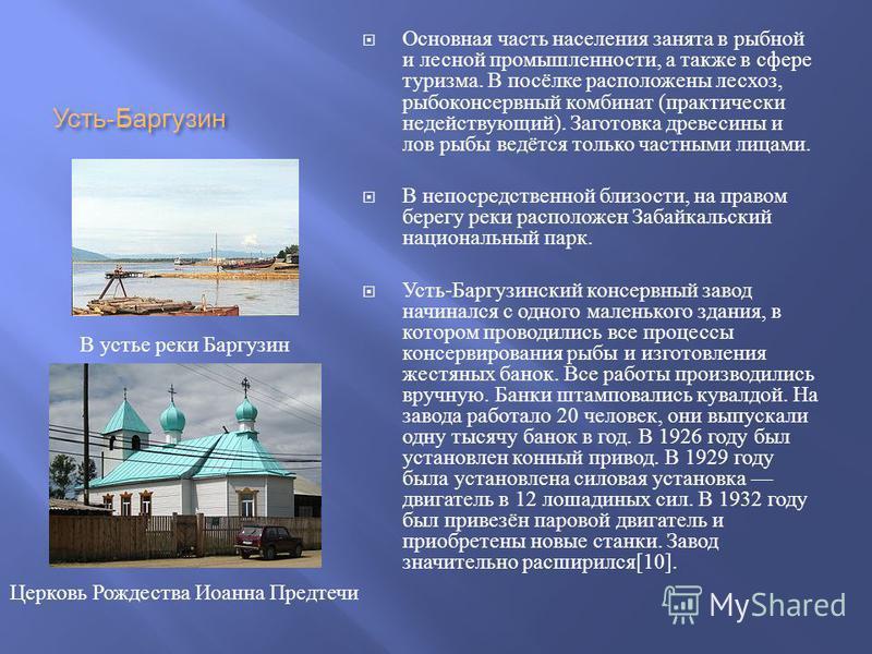 Усть - Баргузин Основная часть населения занята в рыбной и лесной промышленности, а также в сфере туризма. В посёлке расположены лесхоз, рыбоконсервный комбинат ( практически недействующий ). Заготовка древесины и лов рыбы ведётся только частными лиц