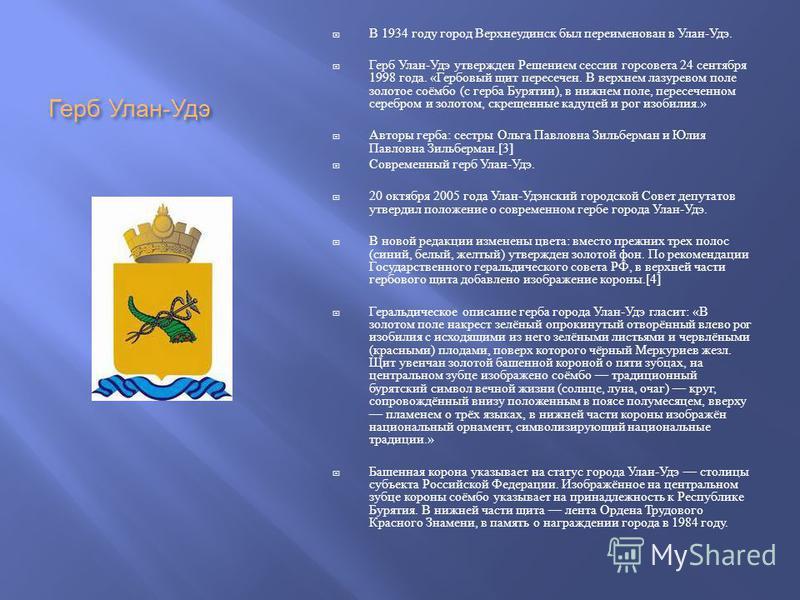 Герб Улан - Удэ В 1934 году город Верхнеудинск был переименован в Улан - Удэ. Герб Улан - Удэ утвержден Решением сессии горсовета 24 сентября 1998 года. « Гербовый щит пересечен. В верхнем лазуревом поле золотое соёмбо ( с герба Бурятии ), в нижнем п