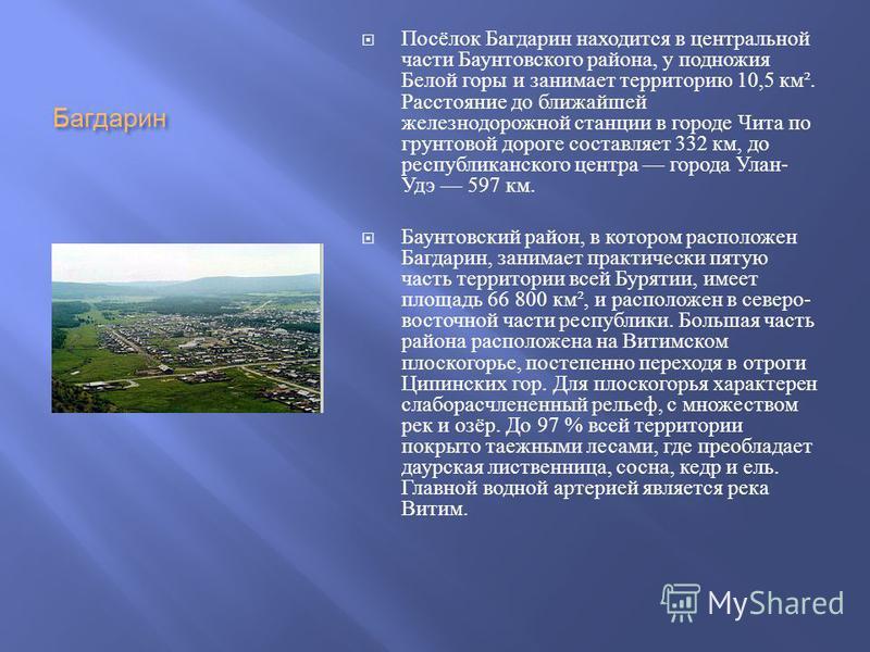 Багдарин Посёлок Багдарин находится в центральной части Баунтовского района, у подножия Белой горы и занимает территорию 10,5 км ². Расстояние до ближайшей железнодорожной станции в городе Чита по грунтовой дороге составляет 332 км, до республиканско