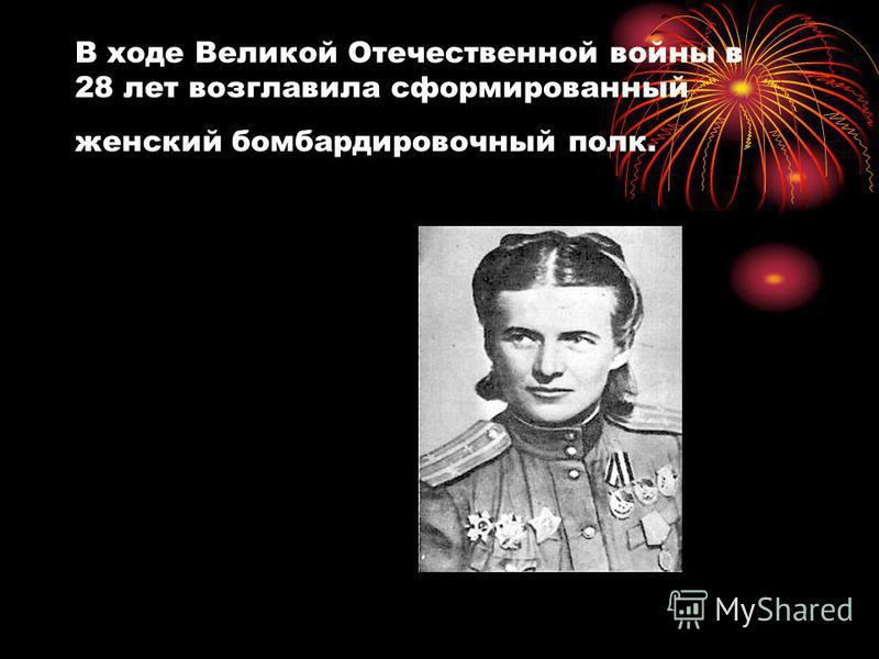 В ходе Великой Отечественной войны в 28 лет возглавила сформированный женский бомбардировочный полк.